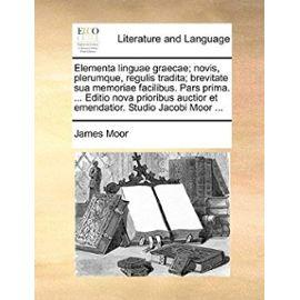 Elementa Linguae Graecae; Novis, Plerumque, Regulis Tradita; Brevitate Sua Memoriae Facilibus. Pars Prima. ... Editio Nova Prioribus Auctior Et Emenda - James Moor