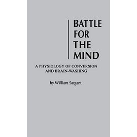 Battle for the Mind: a Physiology of Conversion and Brainwashing - William Sargant