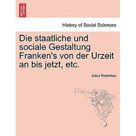 Die Staatliche Und Sociale Gestaltung Frankens Von Der Urzeit an Bis Jetzt, Etc. - Rotenhan, Julius
