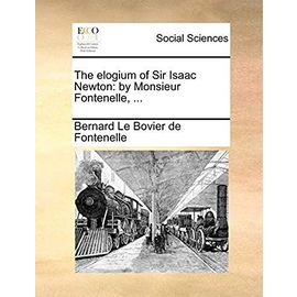 The Elogium of Sir Isaac Newton: By Monsieur Fontenelle, - Fontenelle, Bernard Le Bovier De