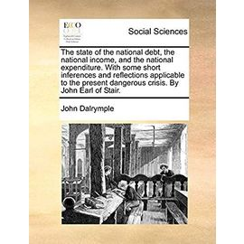 The State of the National Debt, the National Income, and the National Expenditure. with Some Short Inferences and Reflections Applicable to the Present Dangerous Crisis. by John Earl of Stair - Dalrymple, John