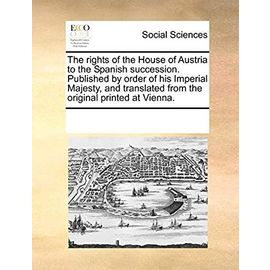 The Rights of the House of Austria to the Spanish Succession. Published by Order of His Imperial Majesty, and Translated from the Original Printed at Vienna - Multiple Contributors