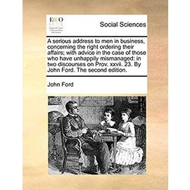 A Serious Address to Men in Business, Concerning the Right Ordering Their Affairs; With Advice in the Case of Those Who Have Unhappily Mismanaged: In ... XXVII. 23. by John Ford. the Second Edition - John Ford