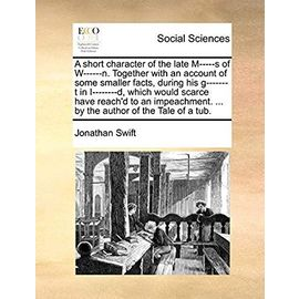 A Short Character of the Late M-----S of W------N. Together with an Account of Some Smaller Facts, During His G-------T in I--------D, Which Would ... ... by the Author of the Tale of a Tub. - Jonathan Swift