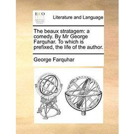 The Beaux Stratagem: A Comedy. by MR George Farquhar. to Which Is Prefixed, the Life of the Author. - George Farquhar