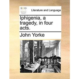 Iphigenia, a Tragedy, in Four Acts - Yorke, John
