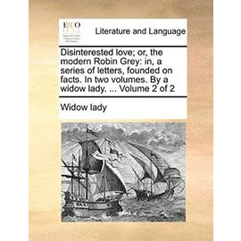 Disinterested Love; Or, the Modern Robin Grey: In, a Series of Letters, Founded on Facts. in Two Volumes. by a Widow Lady. ... Volume 2 of 2 - Lady Widow Lady