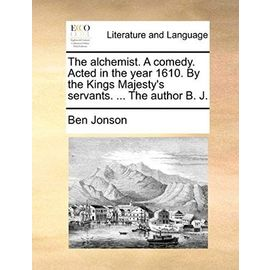 The Alchemist. a Comedy. Acted in the Year 1610. by the Kings Majesty's Servants. ... the Author B. J. - Ben Jonson