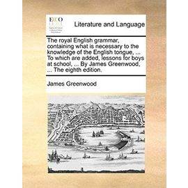 The Royal English Grammar, Containing What Is Necessary to the Knowledge of the English Tongue. to Which Are Added, Lessons for Boys at School. by James Greenwood. the Eighth Edition - Greenwood, James
