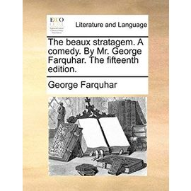 The Beaux Stratagem. a Comedy. by Mr. George Farquhar. the Fifteenth Edition - George Farquhar