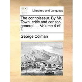 The Connoisseur. by Mr. Town, Critic and Censor-General. Volume 4 of 4 - Colman, George