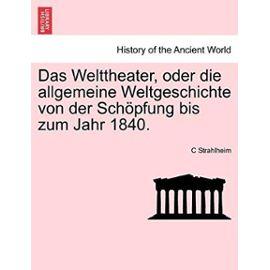 Das Welttheater, Oder Die Allgemeine Weltgeschichte Von Der Schopfung Bis Zum Jahr 1840. - Strahlheim, C
