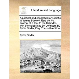 A Poetical and Congratulatory Epistle to James Boswell, Esq. on His Journal of a Tour to the Hebrides, with the Celebrated Dr. Johnson. by Peter Pindar, Esq. the Sixth Edition - Pindar, Peter