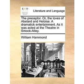 The Preceptor. Or, the Loves of Abelard and Heloise. a Dramatick Entertainment. as It Was Acted at the Theatre in Smock-Alley - Hammond, William