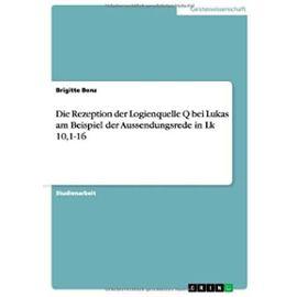 Die Rezeption der Logienquelle Q bei Lukas am Beispiel der Aussendungsrede in Lk 10,1-16 - Brigitte Benz
