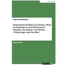 """Postmodernes Erzählen. Zu Calvinos """"Wenn ein Reisender in einer Winternacht"""", Süskinds """"Das Parfum"""" und Herbsts """"Wolpertinger oder Das Blau - Corinna Rindlisbacher"""