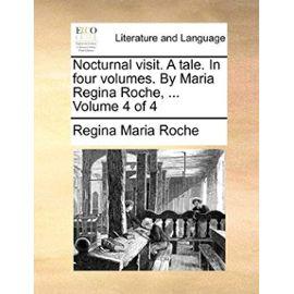Nocturnal Visit. a Tale. in Four Volumes. by Maria Regina Roche, ... Volume 4 of 4 - Roche, Regina Maria