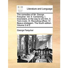 The Comedies of Mr. George Farquhar. Vol. II. Containing, I. Inconstant, or the Way to Win Him. II. Twin-Rivals. III. Recruiting-Officer. IV. Beaux-Stratagem. the Fourth Edition. Volume 2 of 2 - George Farquhar