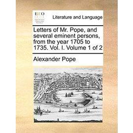 Letters of Mr. Pope, and Several Eminent Persons, from the Year 1705 to 1735. Vol. I. Volume 1 of 2 - Pope, Alexander