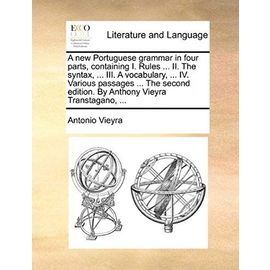 A New Portuguese Grammar in Four Parts, Containing I. Rules II. the Syntax. III. a Vocabulary. IV. Various Passages the Second Edition. by Anthony Vieyra Transtagano, - Vieyra, Antonio