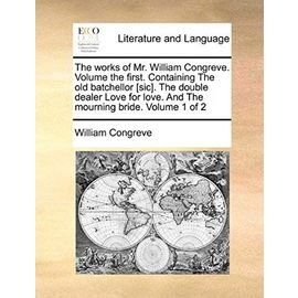 The Works of Mr. William Congreve. Volume the First. Containing the Old Batchellor [Sic]. the Double Dealer Love for Love. and the Mourning Bride. Volume 1 of 2 - William Congreve