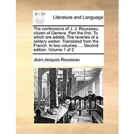 The Confessions of J. J. Rousseau, Citizen of Geneva. Part the First. to Which Are Added, the Reveries of a Solitary Walker. Translated from the ... Volumes. ... Second Edition. Volume 1 of 2 - Jean-Jacques Rousseau