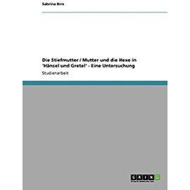 Die Stiefmutter / Mutter und die Hexe in 'Hänsel und Gretel' - Eine Untersuchung - Sabrina Birn