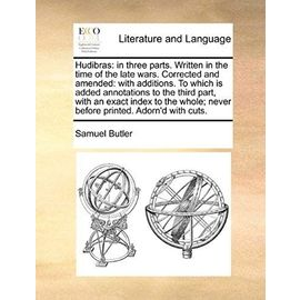 Hudibras: In Three Parts. Written in the Time of the Late Wars. Corrected and Amended: With Additions. to Which Is Added Annotations to the Third ... Never Before Printed. Adorn'd with Cuts. - Samuel Butler