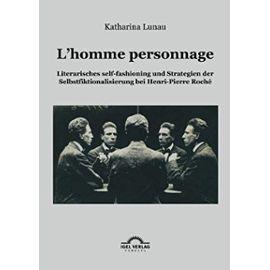 L'homme personnage: Literarisches self-fashioning und Strategien der Selbstfiktionalisierung bei Henri-Pierre-Roché - Katharina Lunau