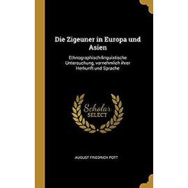 Die Zigeuner in Europa Und Asien: Ethnographisch-Linguistische Untersuchung, Vornehmlich Ihrer Herkunft Und Sprache - August Friedrich Pott