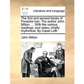 The First and Second Books of Paradise Lost. the Author John Milton. ... with the Various Readings: And Notes; Chiefly Rhythmical. by Capel Lofft. - John Milton
