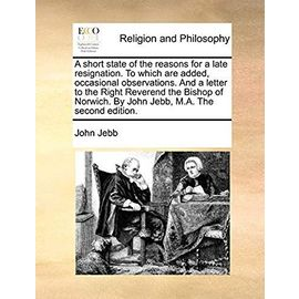 A Short State of the Reasons for a Late Resignation. to Which Are Added, Occasional Observations. and a Letter to the Right Reverend the Bishop of Norwich. by John Jebb, M.A. the Second Edition - Jebb, John
