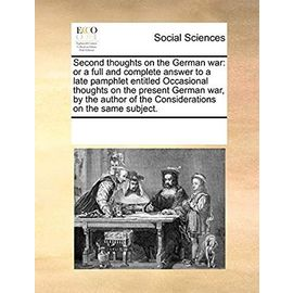 Second Thoughts on the German War: Or a Full and Complete Answer to a Late Pamphlet Entitled Occasional Thoughts on the Present German War, by the Author of the Considerations on the Same Subject - Multiple Contributors