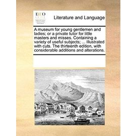A Museum for Young Gentlemen and Ladies; Or a Private Tutor for Little Masters and Misses. Containing a Variety of Useful Subjects. Illustrated with Considerable Additions and Alterations - Multiple Contributors