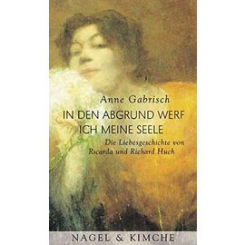 In den Abgrund werf ich meine Seele: Die Liebesgeschichte von Ricarda und Richard Huch (German Edition) - Anne Gabrisch
