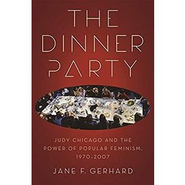 The Dinner Party: Judy Chicago and the Power of Popular Feminism, 1970-2007 - Jane F. Gerhard