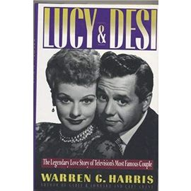 Lucy and Desi: The Legendary Love Story of Television's Most Famous Couple - Warren G. Harris