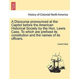A Discourse Pronounced at the Capitol Before the American Historical Society by the Hon. Lewis Cass. to Which Are Prefixed Its Constitution and the Names of Its Officers. - Cass, Lewis