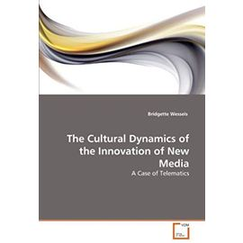 The Cultural Dynamics of the Innovation of New Media - Wessels, Bridgette