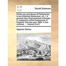 Of the Use and Abuse of Parliaments; In Two Historical Discourses, Viz. I. a General View of Government in Europe. II. a Detection of the Parliaments ... Year 1660. in Two Volumes. ... Volume 2 of 2 - Sidney, Algernon