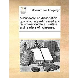 A Rhapsody: Or, Dissertation Upon Nothing. Addressed and Recommended to All Writers and Readers of Nonsense. - Multiple Contributors