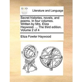 Secret Histories, Novels, and Poems. in Four Volumes. Written by Mrs. Eliza Haywood. ... the Third Edition. Volume 2 of 4 - Haywood, Eliza Fowler