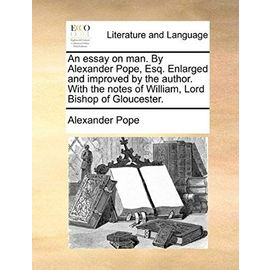 An Essay on Man. by Alexander Pope, Esq. Enlarged and Improved by the Author. with the Notes of William, Lord Bishop of Gloucester - Pope, Alexander