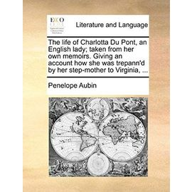 The Life of Charlotta Du Pont, an English Lady; Taken from Her Own Memoirs. Giving an Account How She Was Trepann'd by Her Step-Mother to Virginia, - Aubin, Penelope