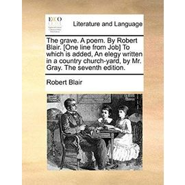 The Grave. a Poem. by Robert Blair. [one Line from Job] to Which Is Added, an Elegy Written in a Country Church-Yard, by Mr. Gray. the Seventh Edition. - Blair, Robert