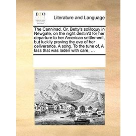The Canninad. Or, Betty's Soliloquy in Newgate, on the Night Destin'd for Her Departure to Her American Settlement, But Luckily Proving the Eve of Her ... Tune Of, a Lass That Was Laden with Care, ... - Multiple Contributors