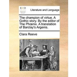 The Champion of Virtue. a Gothic Story. by the Editor of the PH Nix. a Translation of Barclay's Argenis. - Reeve, Clara