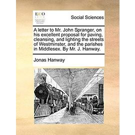 A Letter to Mr. John Spranger, on His Excellent Proposal for Paving, Cleansing, and Lighting the Streets of Westminster, and the Parishes in Middlesex. by Mr. J. Hanway - Hanway, Jonas