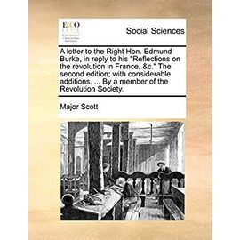 A Letter to the Right Hon. Edmund Burke, in Reply to His Reflections on the Revolution in France, c. the Second Edition; With Considerable Additions. by a Member of the Revolution Society - Scott, Major