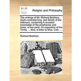 The Writings of Mr. Richard Brothers, God's Anointed King. and Shiloh of the Hebrews, Containing a Revealed Knowledge of the Prophecies and Times, in ... Trinity, ... Also, a Letter to Miss. Cott, - Brothers, Richard